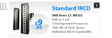 $9.95 - Standard IRCD Server - 500 Users - 1 (Leaf or Hub) IRCD process - 2 non IRCD processes - 300MB space - 1 IP - Unlimited bandwidth